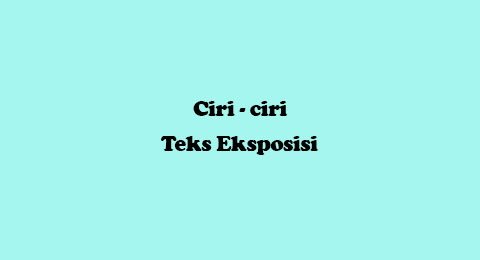 ciri-ciri teks eksposisi